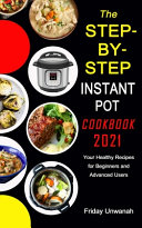 The STEP-BY-STEP INSTANT POT COOKBOOK 2021