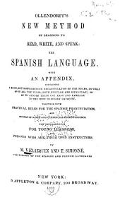Ollendorff's New Method of Learning to Read, Write, and Speak the Spanish Language: With an Appendix Containing a Brief, But Comprehensive Recapitulation of the Rules, as Well as of All the Verbs, Both Regular and Irregular ... Together with Practical Rules for the Spanish Pronunciation, and Models of Social and Commercial Correspondence. The Whole Designed for Young Learners and Persons who are Their Own Instructors