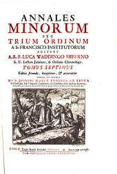 Annales Minorum Seu Trium Ordinum A S. Francisco Institutorum. Editio secunda, locupletior, et accuratior Opera, Et Studio ... Josephi Mariae Fonseca Ab Ebora: Volume 7