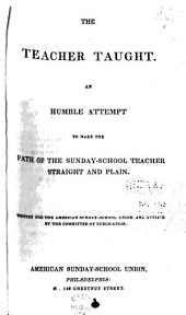 The Teacher Taught: An Humble Attempt to Make the Path of the Sunday-school Teacher Straight and Plain