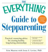 The Everything Guide to Stepparenting: Practical, reassuring advice for creating healthy, long-lasting relationships