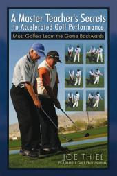 A Master Teacher's Secrets to Accelerated Golf Performance: Most Golfers Learn the Game Backwards