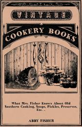 What Mrs. Fisher Knows About Old Southern Cooking, Soups, Pickles, Preserves, Etc. ..