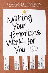 Making Your Emotions Work for You: Coping with Stress, Avoiding Burnout, Overcoming Fear . . . and More