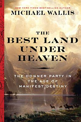 The Best Land Under Heaven  The Donner Party in the Age of Manifest Destiny