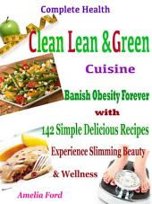 Complete Health Clean Lean & Green Cuisine: Banish Obesity Forever with 142 Simple Delicious Recipes Experience Slimming Beauty & Wellness