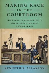 Making Race in the Courtroom: The Legal Construction of Three Races in Early New Orleans