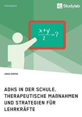 ADHS in der Schule  Therapeutische Ma  nahmen und Strategien f  r Lehrkr  fte PDF