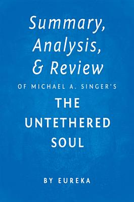 Summary  Analysis   Review of Michael A  Singer   s The Untethered Soul by Eureka