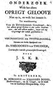 Onderzoek welk het alleen opregt geloove niet en is, en welk het immers is ...: Nevens een korte aanspraak aan Do. Theodorus van Thuinen ...