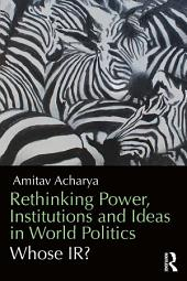 Rethinking Power, Institutions and Ideas in World Politics: Whose IR?