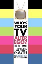 Who's Your TV Alter Ego?: The Ultimate Television Character Personality Test