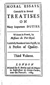 Moral Essays: Contain'd in Several Treatises on Many Important Duties. Written in French, by Messieurs Du Port Royal. Faithfully Rendered Into English, by a Person of Quality. Third Volume