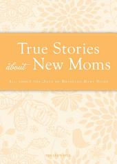 True Stories about New Moms: All about the joys of bringing baby home