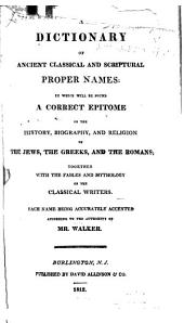A Dictionary of Ancient Classical and Scriptural Proper Names: In which Will be Found a Correct Epitome of the History, Biography, and Religion of the Jews, the Greeks, and the Romans; Together with the Fables and Mythology of the Classical Writers