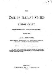 The Case of Ireland Stated Historically: From the Earliest Times to the Present; Together with a Gazetteer, Geographical, Descriptive and Statistical