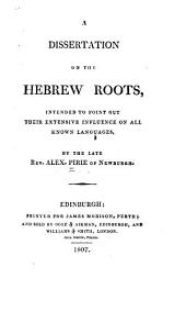 A Dissertation on the Hebrew Roots: Intended to Point Out Their Extensive Influence on All Known Languages