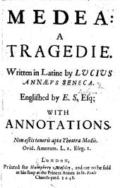 Medea: a Tragedie Written in Latine by Lucius Annæus Seneca Englished by E. S[herburne], Esq. With Annotations, Etc