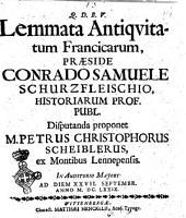 Lemmata antiquitatum Francicarum, praeside Conrado Samuele Schurzfleischio, historiarum prof. publ. disputanda proponet M. Petrus Christophorus Scheiblerus. ex Montibus Lennepensis. In auditorio majori ad diem 27. Septembr. anno 1679