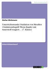 Unterrichtsstunde: Oxidation von Metallen -Oxidationsbegriff- Wenn Kupfer mit Sauerstoff reagiert... (7. Klasse)