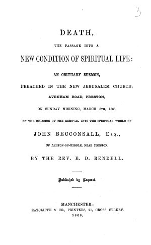 Death  the passage into a new condition of spiritual life  an obituary sermon  preached in the New Jerusalem Church  Avenham Road  Preston on     March 8th  1868  on the occasion of the removal into the spiritual world of John Becconsall  etc