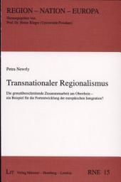 Transnationaler Regionalismus: die grenzüberschreitende Zusammenarbeit am Oberrhein - ein Beispiel für die Fortentwicklung der europäischen Integration?