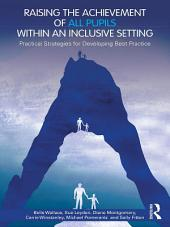 Raising the Achievement of All Pupils Within an Inclusive Setting: Practical Strategies for Developing Best Practice
