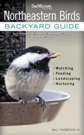 Northeastern Birds: Backyard Guide * Watching * Feeding * Landscaping * Nurturing - New York, Rhode Island, Connecticut, Massachusetts, Vermont, New Hampshire, and Maine