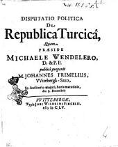 Disputatio politica De republica Turcicâ, quam praeside Michaele Wendelero, D. & P.P. publicê proponit m. Johannes Frimelius, VVitebergâ-Saxo, in auditorio majori, horis matutinis, die 8. decembris