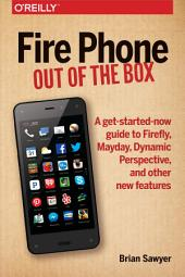 Fire Phone: Out of the Box: A get-started-now guide to Firefly, Mayday, Dynamic Perspective, and other new features