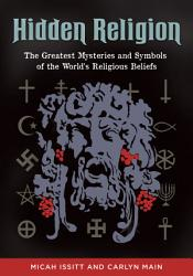 Hidden Religion The Greatest Mysteries And Symbols Of The World S Religious Beliefs Book PDF