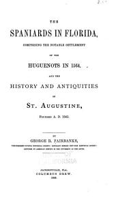 The Spaniards in Florida: Comprising the Notable Settlement of the Huguenots in 1564, and the History and Antiquities of St. Augustine, Founded A.d. 1565