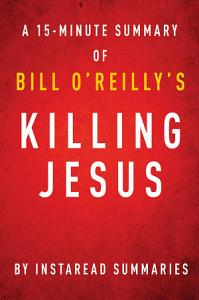 Killing Jesus by Bill O Reilly and Martin Dugard   A 15 minute Instaread Summary Book