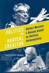 Politics as Radical Creation: Herbert Marcuse and Hannah Arendt on Political Performativity