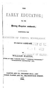 The Early Educator, Or, The Young Enquirer Answered: Comprising the Elements of Useful Knowledge in Simple Language ...