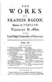 Francisci Baconi Baronis de Verulamio ... Opera Omnia Quatuor Voluminibus Comprehensa: Containing, I. Proposition for compiling and amendment of our laws. II. Offer of a digest of the laws. III. Elements, or, Maxims and use of the common law. IV. Cases of treason. V. Four arguments in law ... VI. Draught of an act. VII. Ordinances in chancery. VIII. Reading on the statute of uses. IX. Resuscitatio ... X. Charges. XI. Speeches. XII. Observations on a libel, &c. XIII. Report of Lopez's treason. XIV. His Apology concerning the Earl of Essex. XV. Of the plantations in Ireland. XVI. Advice about Sutton's estate. XVII. Theological works. XVIII. Remains in quarto. XIX. Letters in the reign of Queen Elizabeth. XX. Treasons of Robert Earl of Essex. XXI. Letters in the reign of King James. XII. Letters concerning the sollicitorship