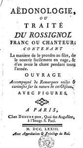 Aëdonologie ou traité du Rossignol Franc ou chanteur: contenant la manière de le prendre au filet, de le nourrir facilement en cage, & d'en avoir le chant pendant toute l'année ...