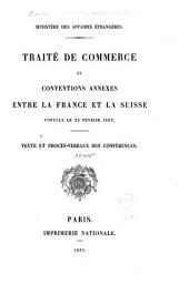 Traité de commerce et conventions annexes entre la France et la Suisse conclus le 23 février 1882: Texte et procès-verbaux des conférences