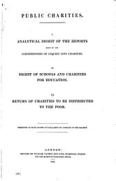 Public Charities: I. Analytical Digest of the Reports Made by the Commissioners of Inquiry Into Charities. II. Digest of Schools and Charities for Education. III. Return of Charities to be Distributed to the Poor ...