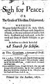 A Sigh for Peace; Or, The Cause of Division Discovered: Wherein the Great Gospel Promise of the Holy Ghost, and the Doctrine of Prayer with Imposition of Hands, as the Way Ordained of God to Seek for It, is Asserted and Vindicated, as the Interest and Duty of Christs Disciples in General. In Answer to a Book Intituled A Search for Schism