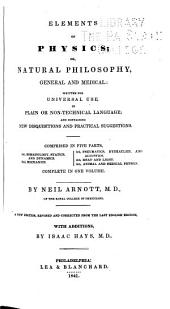 Elements of Physics; Or, Natural Philosophy, General and Medical: Written for Universal Use, in Plain Or Non-technical Language; and Containing New Disquistions and Practical Suggestions. Comprised in Five Parts. 1st. Somatology, Statics, and Dynamics. 2nd. Mechanics. 3rd Pneumatics, Hydraulics, and Acoustics. 4th. Heat and Light. 5th. Animal and Medical Physics ...
