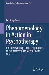 Phenomenology in Action in Psychotherapy: On Pure Psychology and its Applications in Psychotherapy and Mental Health Care