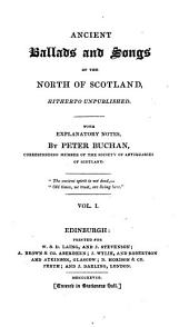 Ancient Ballads and Songs of the North of Scotland, Hitherto Unpublished. With Explanatory Notes, by Peter Buchan, Corresponding Member of the Society of Antiquaries of Scotland: Volume 1