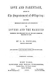 Love and Parentage: Applied to the Improvement of Offspring, Including Important Directions and Suggestions to Lovers and the Married Concerning the Strongest Ties and the Most Momentous Relations of Life