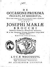 De occasione proxima peccati, et recidivis, una cum remediis pro illorum cura a confessario adhibendis. Opus Josephi Mariæ Brocchi ..