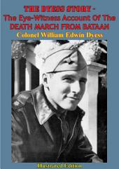 The Dyess Story - The Eye-Witness Account Of The DEATH MARCH FROM BATAAN [Illustrated Edition]