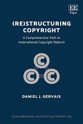 (Re)structuring Copyright: A Comprehensive Path to International Copyright Reform