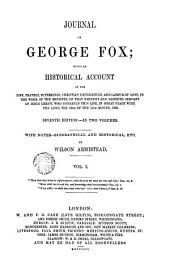 Journal of George Fox, 1: Being an Historical Account of the Life, Travels, Sufferings, Christian Experiences, and Labour of Love, in the Work of the Ministry, of that Eminent and Faithful Servant of Jesus Christ ...