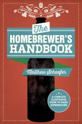 The Homebrewer's Handbook: An Illustrated Beginner s Guide