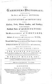 The Gardeners Dictionary: Containing the Best and Newest Methods of Cultivating and Improving the Kitchen, Fruit, Flower Gardens, and Nursery, as Also for Performing the Practical Parts of Agriculture, Including the Management of Vineyards, with the Methods of Making and Preserving Wine, According to the Present Practice of the Most Skilful Vignerons in the Several Wine Countries in Europe : Together with Directions for Propagating and Improving, from Real Practice and Experience, All Sorts of Timber Trees, Volume 1